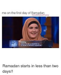Funny Ramadan Memes - me on the first day of ramadan funny abby used to be a rapper is