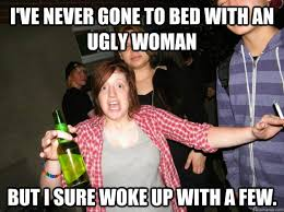Ugly Woman Meme - i ve never gone to bed with an ugly woman but i sure woke up with