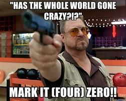 Walter Big Lebowski Meme - has the whole world gone crazy mark it four zero walter