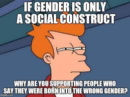 Who Are You People Meme - if gender is only a social construct why are you supporting people