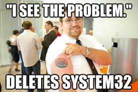 System 32 Meme - i see the problem deletes system32 geeksquad gus quickmeme