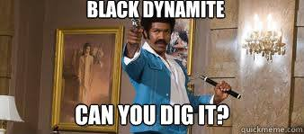 Can You Dig It Meme - black dynamite can you dig it blackdynamiiiiiiite quickmeme