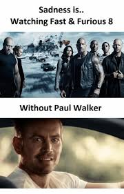 Fast And Furious Meme - sadness is watching fast furious 8 without paul walker paul