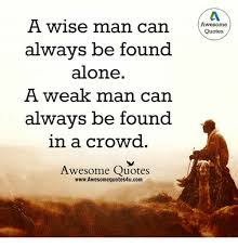 Awesome Meme Quotes - a wise man can awesome quotes always be found alone a weak man can