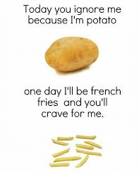 Make A Fry Meme - today you ignore me because i m potato one day i ll be french