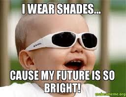 Meme Shades - i wear shades cause my future is so bright make a meme