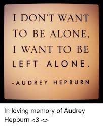 Alone Memes - i don t want to be alone i want to be left alo ne aud rey hep burn