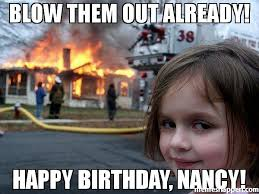 Nancy Meme - blow them out already happy birthday nancy meme disaster girl