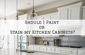 paint vs stain kitchen cabinets should i paint or stain my kitchen cabinets michael hines