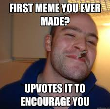 First Meme Ever - first meme you ever made upvotes it to encourage you misc