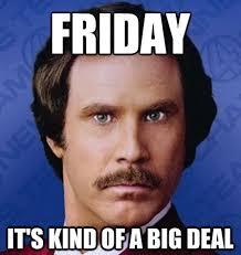Fun Friday Meme - friday it s kind of a big deal happyfriday ronburgundy happy