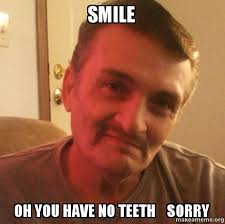 Oh You Meme Face - smile oh you have no teeth sorry make a meme