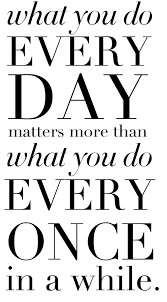 what we do everyday is more important than what we do every once
