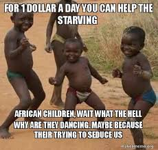 Starving Child Meme - for 1 dollar a day you can help the starving african children wait