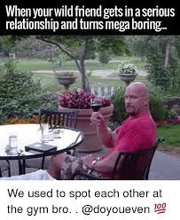 Gym Relationship Memes - when your wildfriend gets in aserious relationship and turns mega