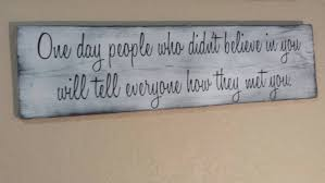 one day people who didn u0027t believe in you will tell