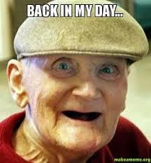 Back In My Day Meme - back in my day old man make a meme