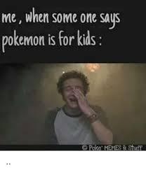 Pokemon Kid Meme - me when someone says pokemon is for kids c poke memes stuff