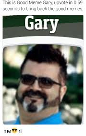 Gary Meme - this is good meme gary upvote in 069 seconds to bring back the good