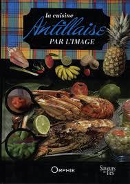 le meilleur de la cuisine antillaise amazon fr cuisine antillaise par l image orphie livres