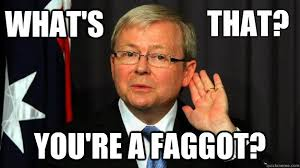 Faggot Meme - what s you re a faggot that kevin rudd what cunt quickmeme