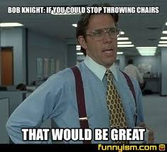Meme Chair - bob knight if you could stop throwing chairs that would be great