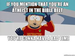You Re Gonna Have A Bad Time Meme - if you mention that you re an atheist in the bible belt you re