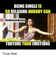 Memes About Being Single - being single is so relaxing nobody can the ultimate quotes torture