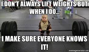 Lifting Weights Meme - i don t always lift weights but when i do i make sure everyone