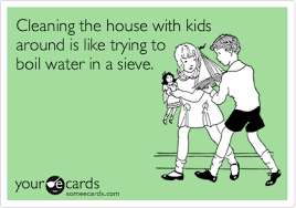 ecards for kids cleaning the house with kids around is like trying to boil water