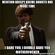 Krispy Kreme Meme - mention krispy kreme donuts one more time i dare you i double