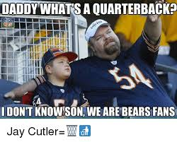 Jay Cutler Memes - daddy whatsaouarterbacka dontknowson we are bears fans jay cutler