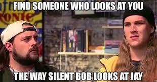 Jay And Silent Bob Meme - find someone who looks at you the way jay and silent bob