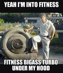 Turbo Meme - yeah i m into fitness fitness bigass turbo under my hood