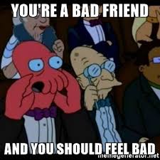 Bad Friend Meme - you re a bad friend and you should feel bad you should feel bad