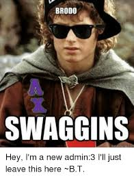 Bt Meme - brodo swaggins hey i m a new admin3 i ll just leave this here bt
