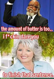 Paula Deen Butter Meme - paula deen s butter obsession you have got to be kidding me