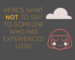 What To Say At Here S What Not To Say To Someone Who Has Experienced Loss