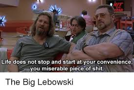 Big Lebowski Meme - life does not stop and start at your convenience you miserable