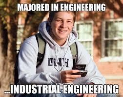 Industrial Engineering Memes - majored in engineering industrial engineering college