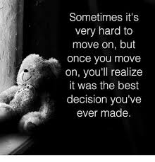 sometimes it s very hard to move on but once you move on you ll