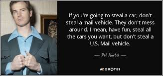 you u0027re going to want rob huebel quote if you u0027re going to steal a car don u0027t steal a
