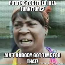 Ikea Furniture Meme - putting together ikea furniture ain t nobody got time for that