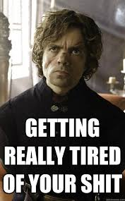 Getting Real Tired Meme - getting really tired of your shit tyrion is not impressed