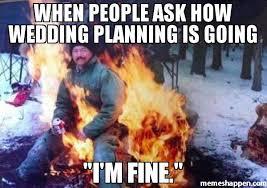 Wedding Planning Memes - meme when people ask how wedding planning is going wedding memes