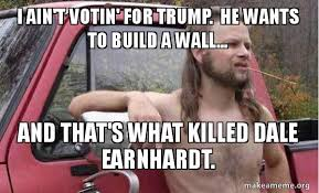 Dale Earnhardt Meme - i ain t votin for trump he wants to build a wall and that s