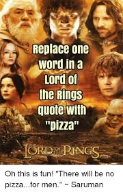 replace one word in a lord of the rings quote with pizza oh this