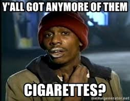 Cigarettes Meme - y all got anymore of them cigarettes y all got anymore meme
