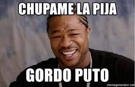 Meme Puto - chupame la pija gordo puto yo dawg meme generator