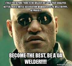 Welder Memes - i told you before there is no welder on earth that qualifies